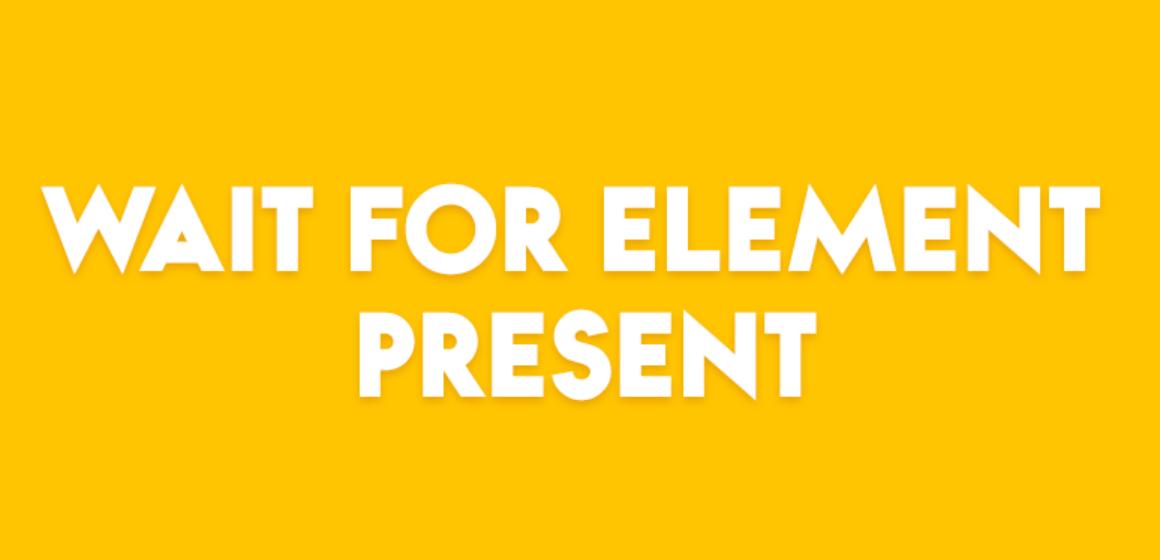 WAIT FOR ELEMENT PRESENT